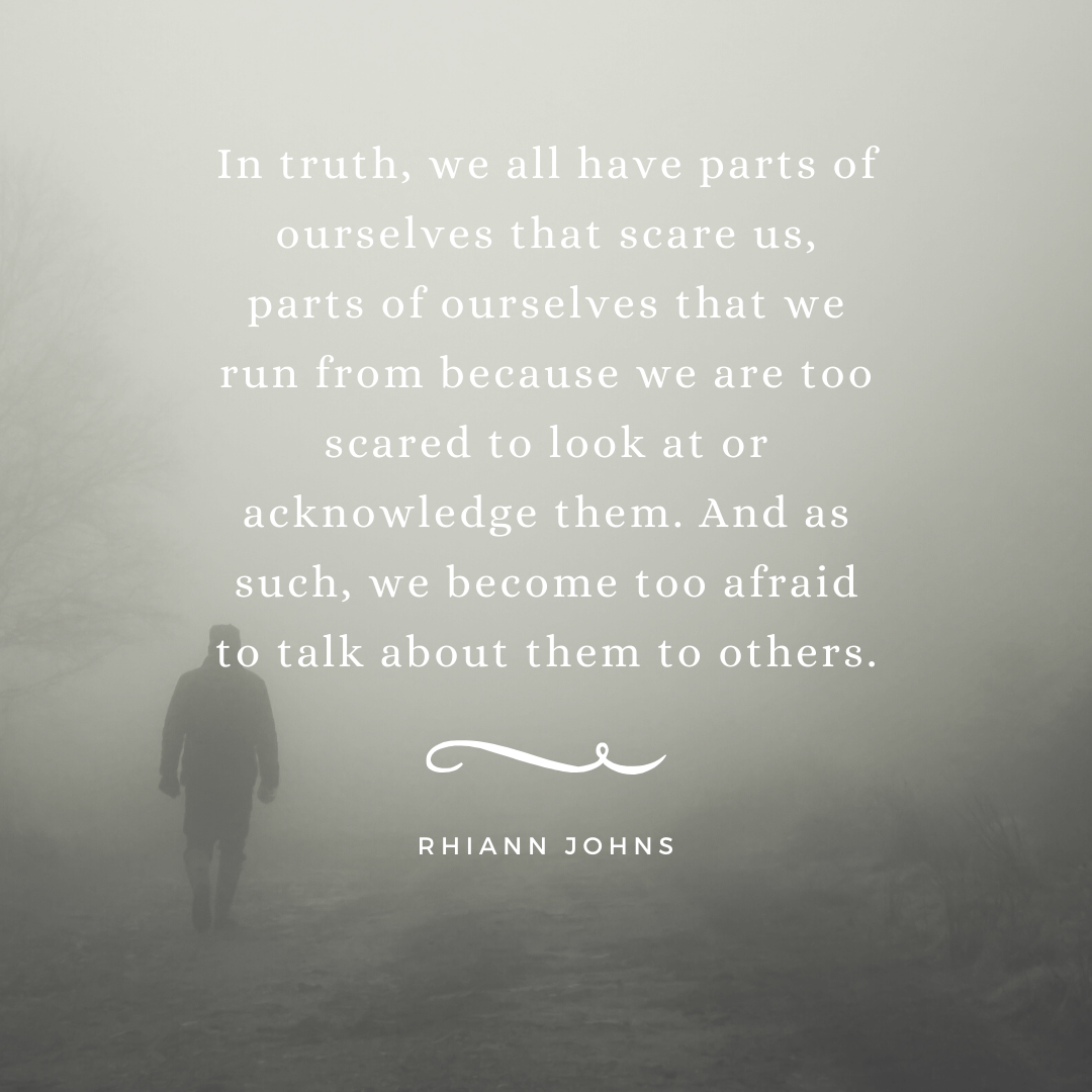 In truth, we all have parts of ourselves that scare us, parts of ourselves that we run from because we are too scared to look at or acknowledge them. And as such, we become too afraid to talk about them to others.