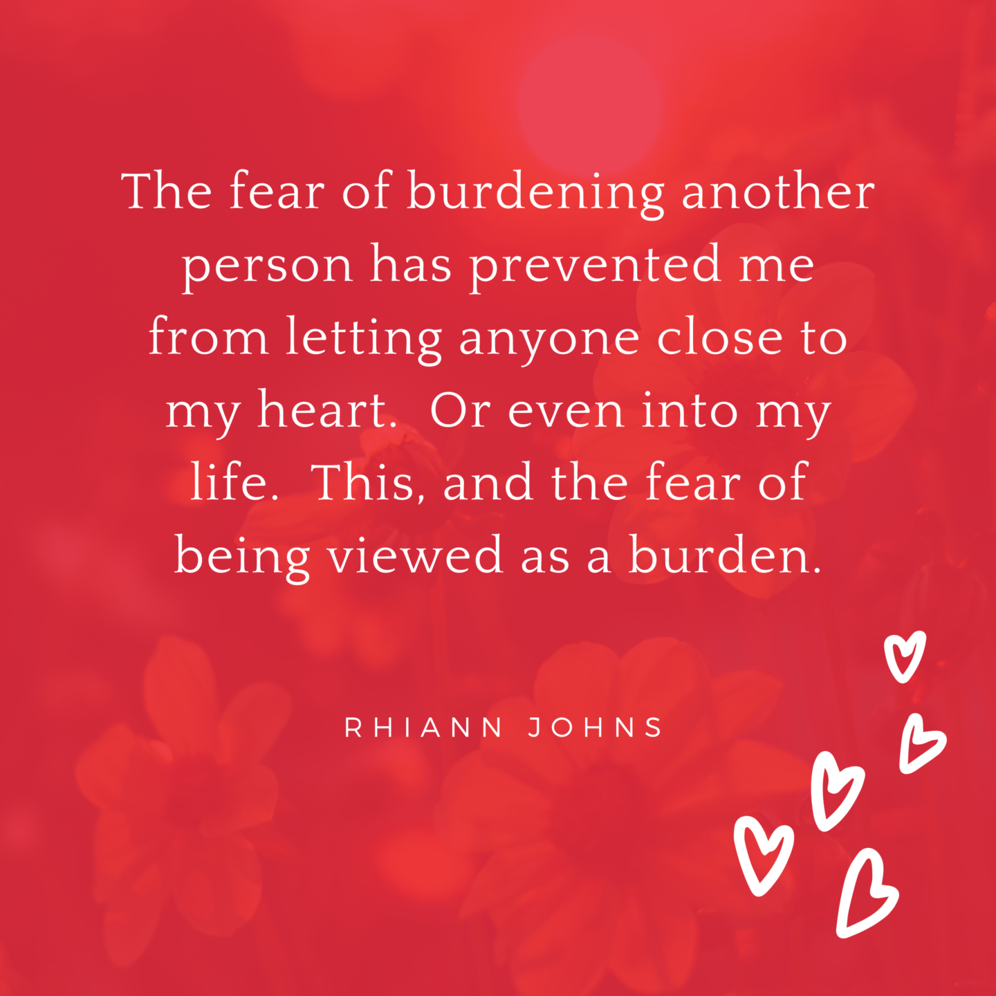The fear of burdening another person has prevented me from letting anyone close to my heart. Or even into my life. This, and the fear of being viewed a burden.