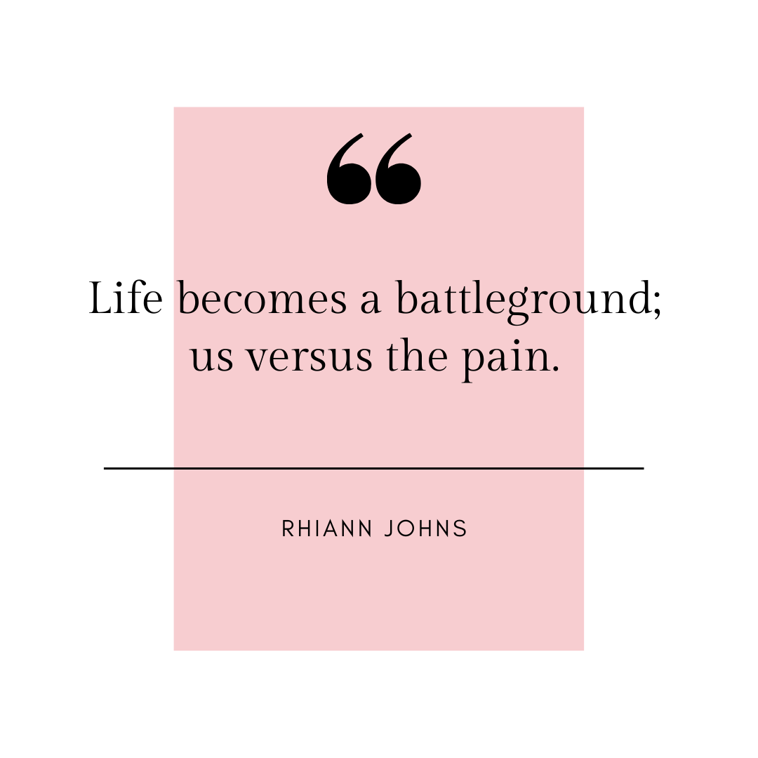 Life becomes a battleground; us versus the pain