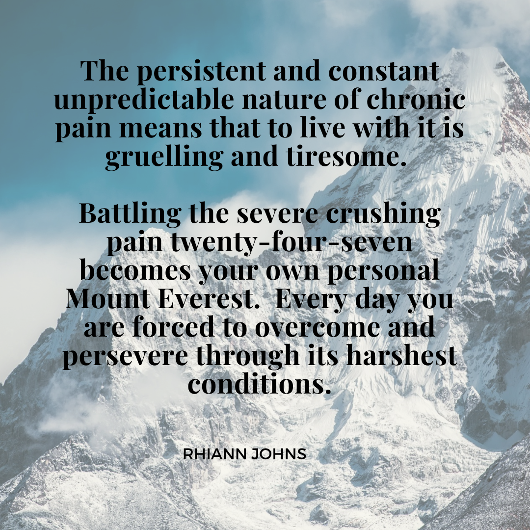 The persistent and constant unpredictable nature of chronic pain means that to live with it is gruelling and tiresome. Battling the severe crushing pain twenty-four-seven becomes your own personal Mount Everest.  Every day you are forced to overcome and persevere through its harshest conditions.
