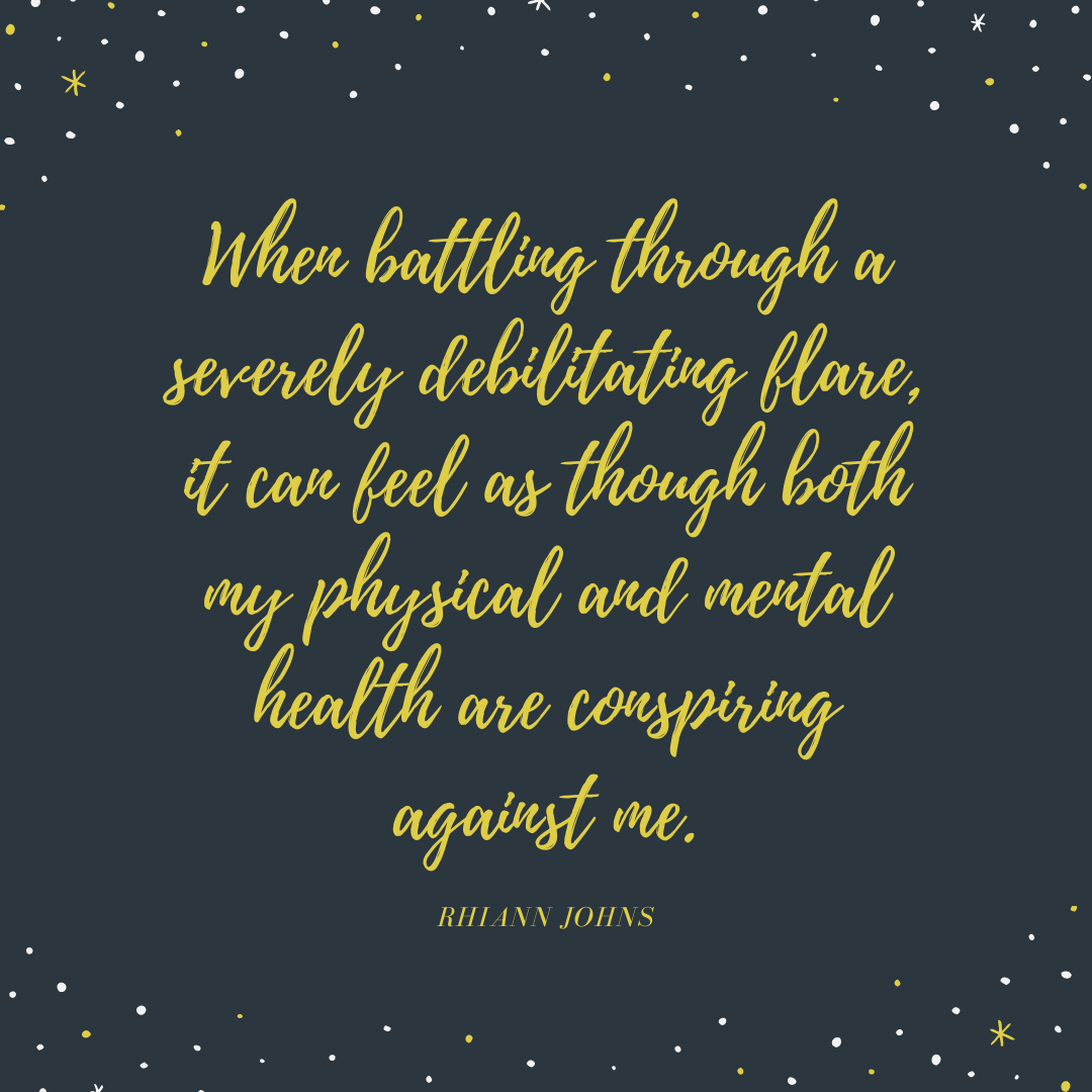 When battling through a severely debilitating flare, it can feel as though both my physical and mental health are conspiring against me